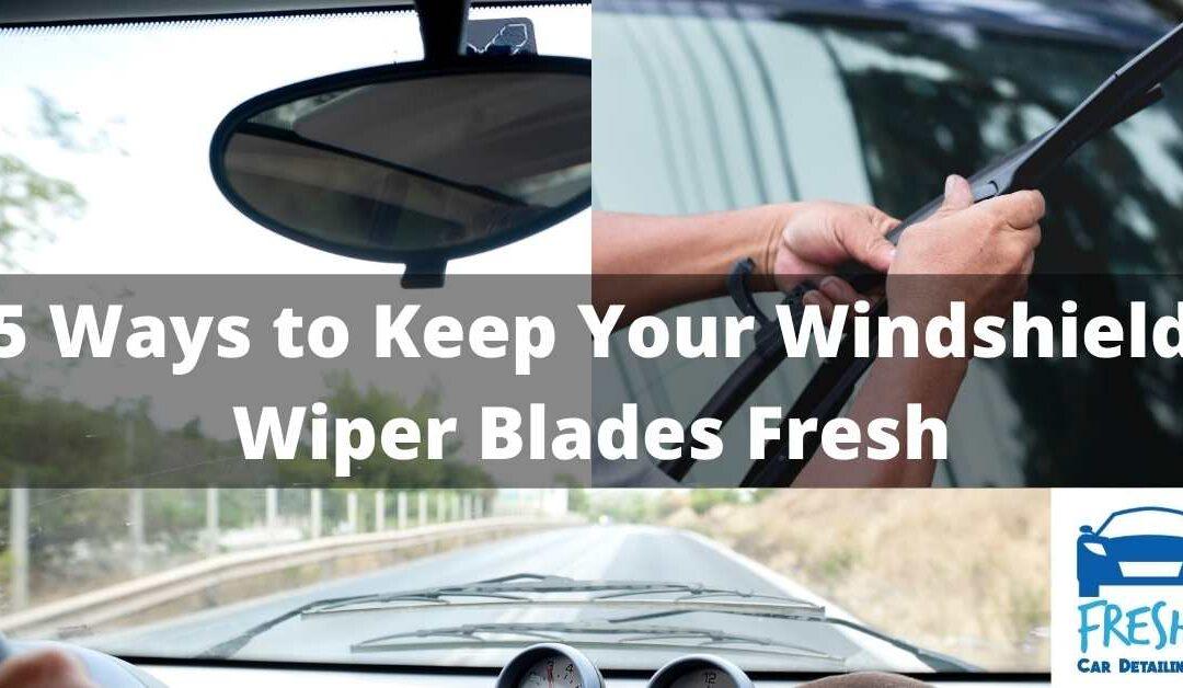 5 Ways to Keep Your Windshield Wiper Blades Fresh