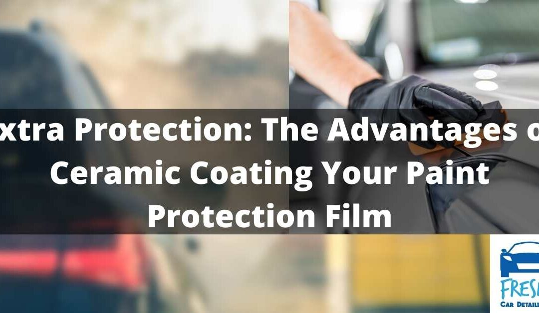 Extra Protection: The Advantages of Ceramic Coating Your Paint Protection Film