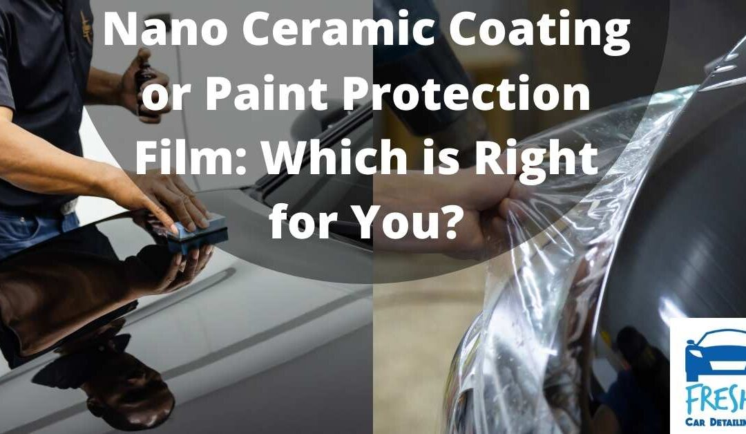 Nano Ceramic Coating or Paint Protection Film: Which is Right for You?