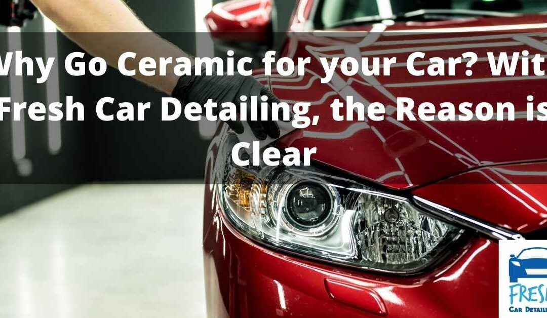 Why Go Ceramic for your Car- With Fresh Car Detailing the Reason is Clear